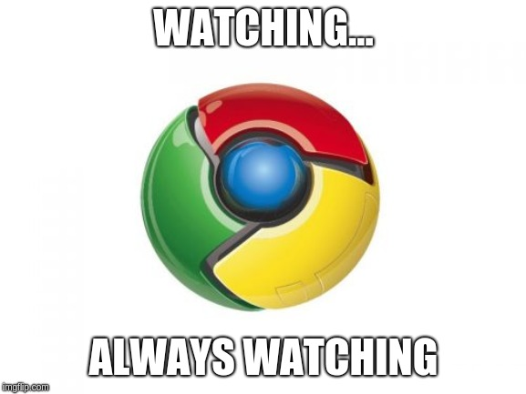 Google Chrome |  WATCHING... ALWAYS WATCHING | image tagged in memes,google chrome | made w/ Imgflip meme maker
