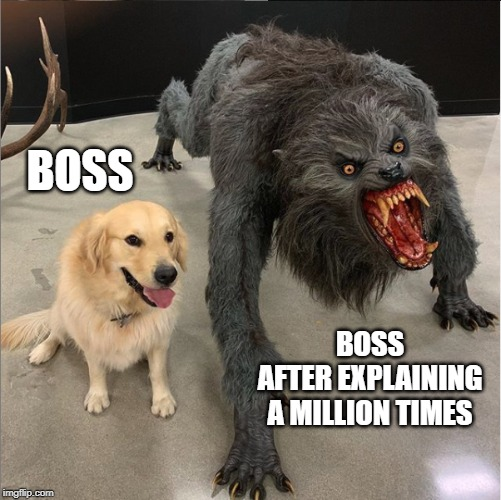 BOSS BOSS AFTER EXPLAINING A MILLION TIMES | image tagged in dog vs werewolf | made w/ Imgflip meme maker