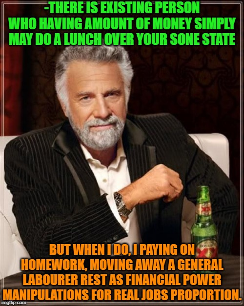 -Most trusted wrong line. | -THERE IS EXISTING PERSON WHO HAVING AMOUNT OF MONEY SIMPLY MAY DO A LUNCH OVER YOUR SONE STATE BUT WHEN I DO, I PAYING ON HOMEWORK, MOVING  | image tagged in memes,the most interesting man in the world,you had one job,get a job,employment,another one bites the dust | made w/ Imgflip meme maker