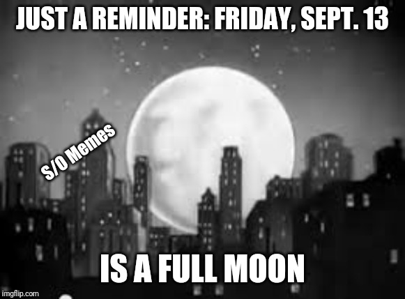 JUST A REMINDER: FRIDAY, SEPT. 13 IS A FULL MOON S/O Memes | image tagged in full moon alert | made w/ Imgflip meme maker