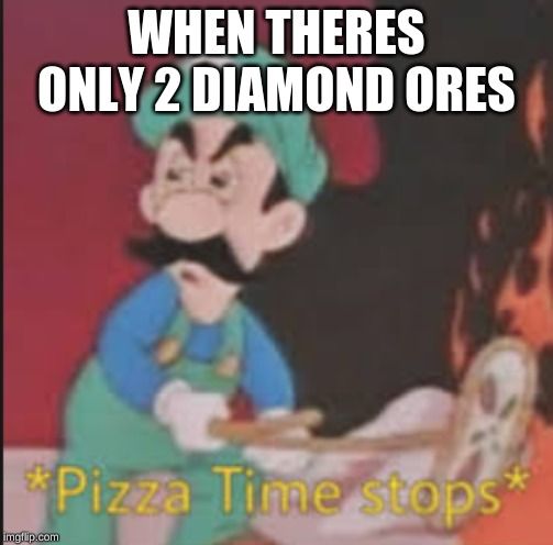 Pizza Time Stops | WHEN THERES ONLY 2 DIAMOND ORES | image tagged in pizza time stops | made w/ Imgflip meme maker