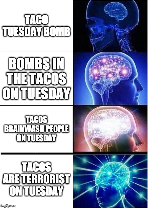 Terrorist tuesday | TACO TUESDAY BOMB BOMBS IN THE TACOS ON TUESDAY TACOS BRAINWASH PEOPLE ON TUESDAY TACOS ARE TERRORIST ON TUESDAY | image tagged in memes,expanding brain | made w/ Imgflip meme maker