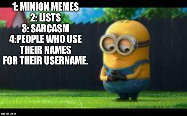 things i hate | 1: MINION MEMES 2: LISTS 3: SARCASM 4:PEOPLE WHO USE THEIR NAMES FOR THEIR USERNAME. | image tagged in sad minion | made w/ Imgflip meme maker