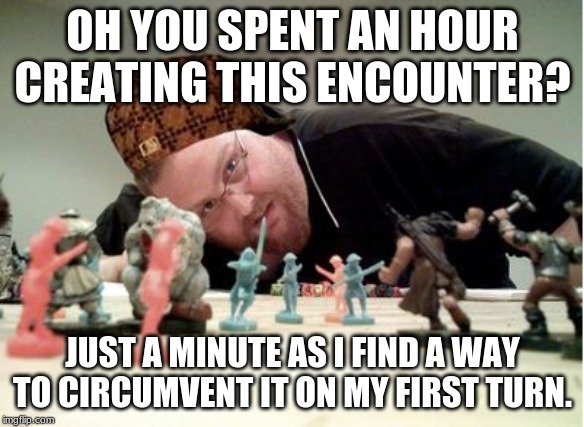 Why!? | OH YOU SPENT AN HOUR CREATING THIS ENCOUNTER? JUST A MINUTE AS I FIND A WAY TO CIRCUMVENT IT ON MY FIRST TURN. | image tagged in scumbag dnd player | made w/ Imgflip meme maker