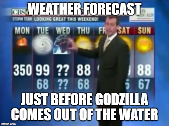 Godzilla Wednesday | WEATHER FORECAST JUST BEFORE GODZILLA COMES OUT OF THE WATER | image tagged in godzilla wednesday | made w/ Imgflip meme maker