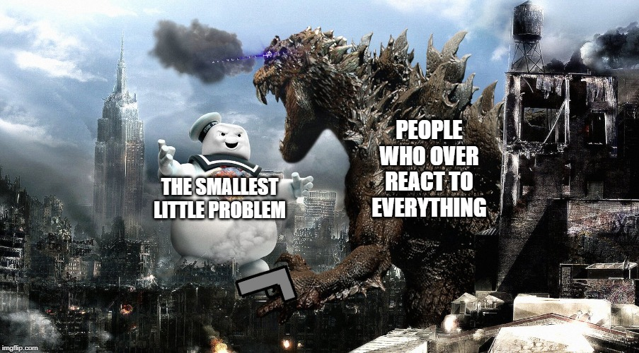 Godzilla Vs StayPuft Marshmallow Man | THE SMALLEST LITTLE PROBLEM PEOPLE WHO OVER REACT TO EVERYTHING | image tagged in godzilla vs staypuft marshmallow man | made w/ Imgflip meme maker