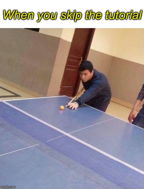 When you skip the tutorial | image tagged in blank white template,pool on table tennis table | made w/ Imgflip meme maker