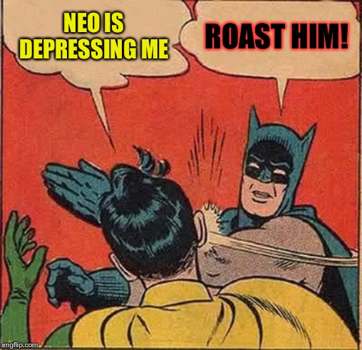 Batman Slapping Robin Meme | NEO IS DEPRESSING ME ROAST HIM! | image tagged in memes,batman slapping robin | made w/ Imgflip meme maker
