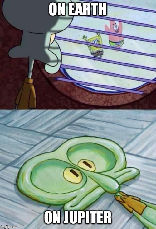 ON EARTH ON JUPITER | image tagged in squidward window,flat face squidward | made w/ Imgflip meme maker