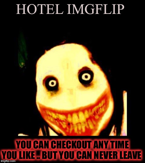 Jeff the killer | HOTEL IMGFLIP YOU CAN CHECKOUT ANY TIME YOU LIKE .. BUT YOU CAN NEVER LEAVE | image tagged in jeff the killer | made w/ Imgflip meme maker