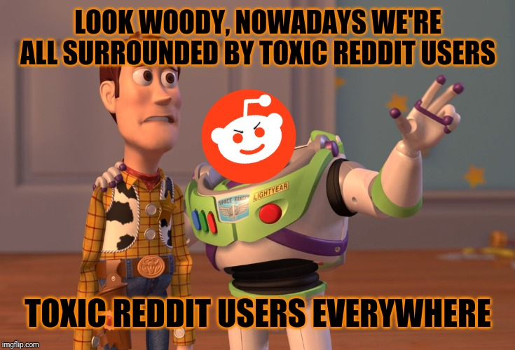 The truth is that Reddit is not gonna change the way they are | LOOK WOODY, NOWADAYS WE'RE ALL SURROUNDED BY TOXIC REDDIT USERS TOXIC REDDIT USERS EVERYWHERE | image tagged in memes,x x everywhere,reddit memes,funny,so true,reddit | made w/ Imgflip meme maker
