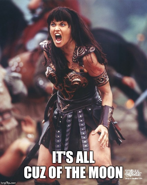 Xena is pissed | IT'S ALL CUZ OF THE MOON | image tagged in xena is pissed | made w/ Imgflip meme maker