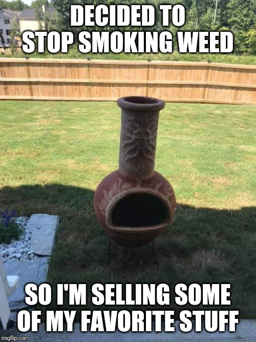 Weed | DECIDED TO STOP SMOKING WEED SO I'M SELLING SOME OF MY FAVORITE STUFF | image tagged in weed | made w/ Imgflip meme maker