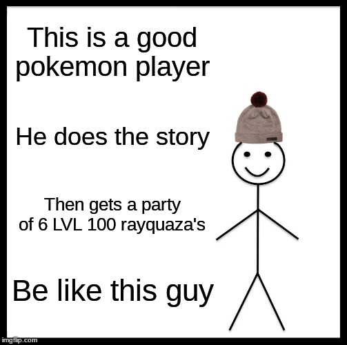 Be Like Bill Meme |  This is a good pokemon player; He does the story; Then gets a party of 6 LVL 100 rayquaza's; Be like this guy | image tagged in memes,be like bill | made w/ Imgflip meme maker