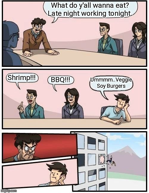 Boardroom Meeting Suggestion Meme | What do y'all wanna eat? Late night working tonight. Shrimp!!! BBQ!!! Ummmm..Veggie Soy Burgers | image tagged in memes,boardroom meeting suggestion | made w/ Imgflip meme maker