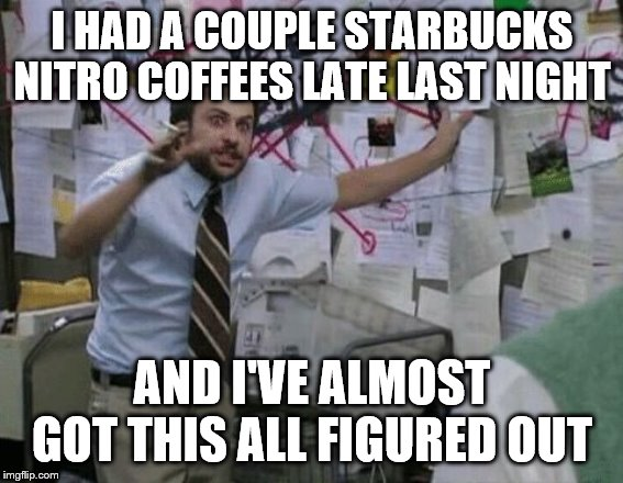 Conspiracy Wall | I HAD A COUPLE STARBUCKS NITRO COFFEES LATE LAST NIGHT AND I'VE ALMOST GOT THIS ALL FIGURED OUT | image tagged in conspiracy wall | made w/ Imgflip meme maker