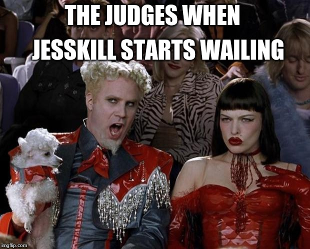 Mugatu So Hot Right Now | THE JUDGES WHEN JESSKILL STARTS WAILING | image tagged in memes,mugatu so hot right now | made w/ Imgflip meme maker