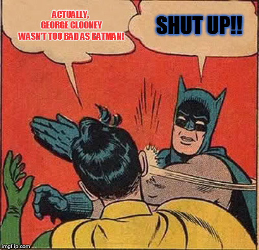 Batman Slapping Robin Meme | ACTUALLY,  GEORGE CLOONEY WASN'T TOO BAD AS BATMAN! SHUT UP!! | image tagged in memes,batman slapping robin | made w/ Imgflip meme maker