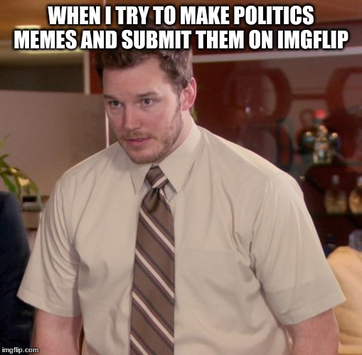 Afraid To Ask Andy Meme | WHEN I TRY TO MAKE POLITICS MEMES AND SUBMIT THEM ON IMGFLIP | image tagged in memes,afraid to ask andy | made w/ Imgflip meme maker