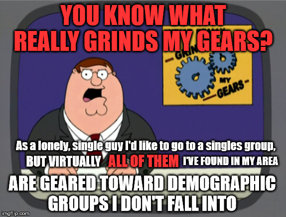 I'm astounded and frustrated by how there don't seem to be any that are simply for all young straight people | YOU KNOW WHAT REALLY GRINDS MY GEARS? As a lonely, single guy I'd like to go to a singles group, BUT VIRTUALLY ALL OF THEM I'VE FOUND IN MY  | image tagged in memes,peter griffin news | made w/ Imgflip meme maker