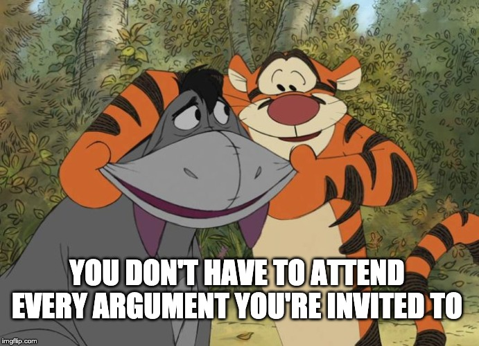 Eeyorism # 6 | YOU DON'T HAVE TO ATTEND EVERY ARGUMENT YOU'RE INVITED TO | image tagged in motivation,words of wisdom,anger management | made w/ Imgflip meme maker