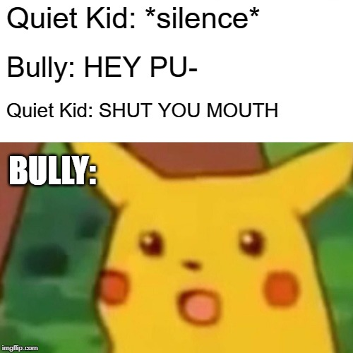 Surprised Pikachu Meme | Quiet Kid: *silence* Bully: HEY PU- Quiet Kid: SHUT YOU MOUTH BULLY: | image tagged in memes,surprised pikachu | made w/ Imgflip meme maker