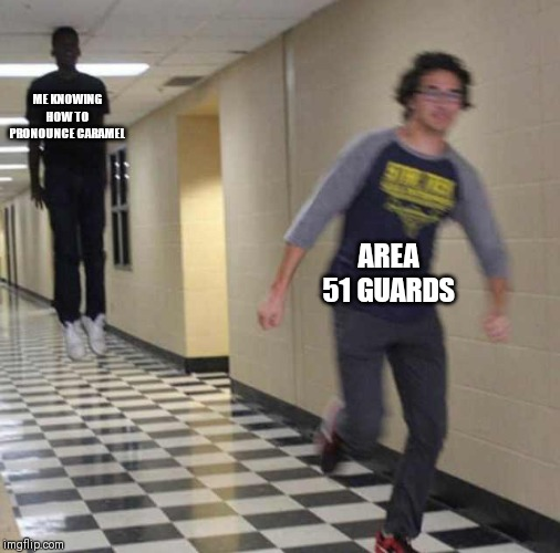 floating boy chasing running boy | ME KNOWING HOW TO PRONOUNCE CARAMEL AREA 51 GUARDS | image tagged in floating boy chasing running boy | made w/ Imgflip meme maker