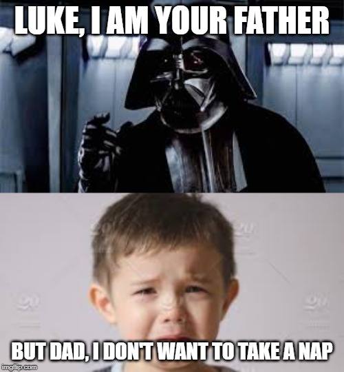 LUKE, I AM YOUR FATHER BUT DAD, I DON'T WANT TO TAKE A NAP | image tagged in crying baby | made w/ Imgflip meme maker