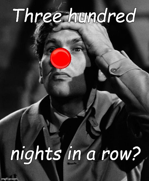 leonid kinskey red nose | Three hundred nights in a row? | image tagged in leonid kinskey red nose | made w/ Imgflip meme maker