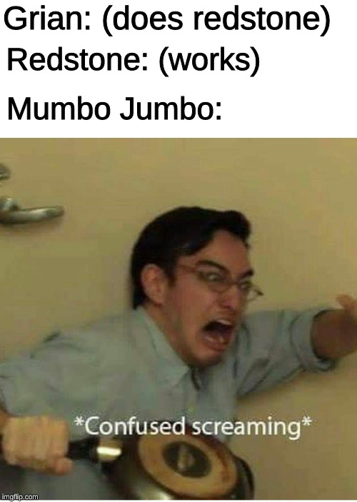 confused screaming | Grian: (does redstone) Redstone: (works) Mumbo Jumbo: | image tagged in confused screaming,memes,minecraft,redstone | made w/ Imgflip meme maker