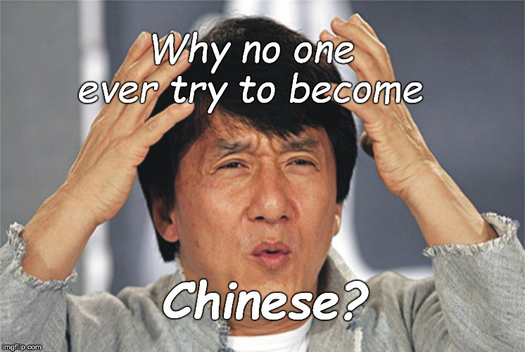 Jackie Chan Confused | Why no one ever try to become Chinese? | image tagged in jackie chan confused | made w/ Imgflip meme maker
