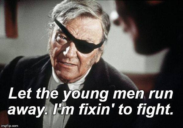 Marshal Rooster Cogburn was as tough as a fictional character could be. | Let the young men run away. I'm fixin' to fight. | image tagged in john wayne,rooster cogburn,westerns,true grit,that's what you're trying to say isn't it,douglie | made w/ Imgflip meme maker