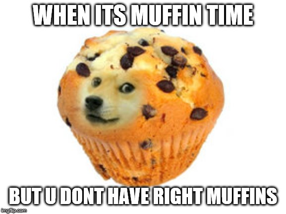 doge muffin | WHEN ITS MUFFIN TIME BUT U DONT HAVE RIGHT MUFFINS | image tagged in doge muffin | made w/ Imgflip meme maker