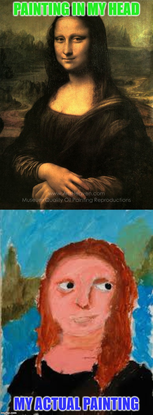 Mosa Lisa Fail | PAINTING IN MY HEAD MY ACTUAL PAINTING | image tagged in mona lisa,the mona lisa,painting,art | made w/ Imgflip meme maker