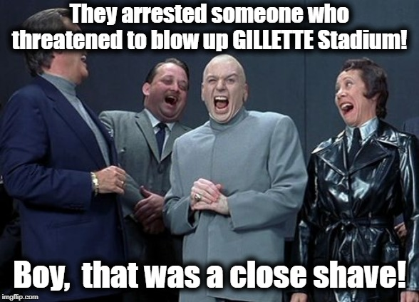 Laughing Villains |  They arrested someone who threatened to blow up GILLETTE Stadium! Boy,  that was a close shave! | image tagged in memes,laughing villains | made w/ Imgflip meme maker