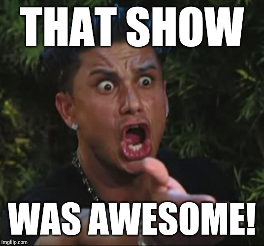 DJ Pauly D Meme | THAT SHOW WAS AWESOME! | image tagged in memes,dj pauly d | made w/ Imgflip meme maker