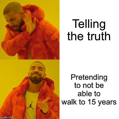 Drake Hotline Bling Meme | Telling the truth Pretending to not be able to walk to 15 years | image tagged in memes,drake hotline bling | made w/ Imgflip meme maker