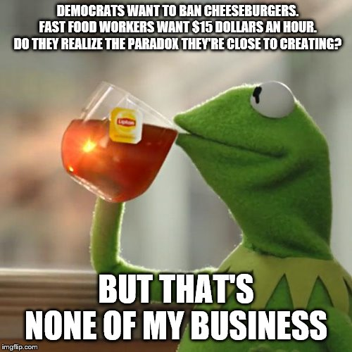 But Thats None Of My Business Meme | DEMOCRATS WANT TO BAN CHEESEBURGERS.FAST FOOD WORKERS WANT $15 DOLLARS AN HOUR.DO THEY REALIZE THE PARADOX THEY'RE CLOSE TO CREATING? BUT  | image tagged in memes,but thats none of my business,kermit the frog | made w/ Imgflip meme maker