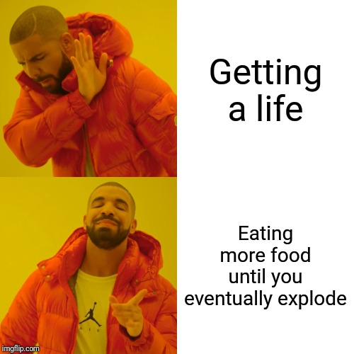 Drake Hotline Bling Meme | Getting a life Eating more food until you eventually explode | image tagged in memes,drake hotline bling | made w/ Imgflip meme maker