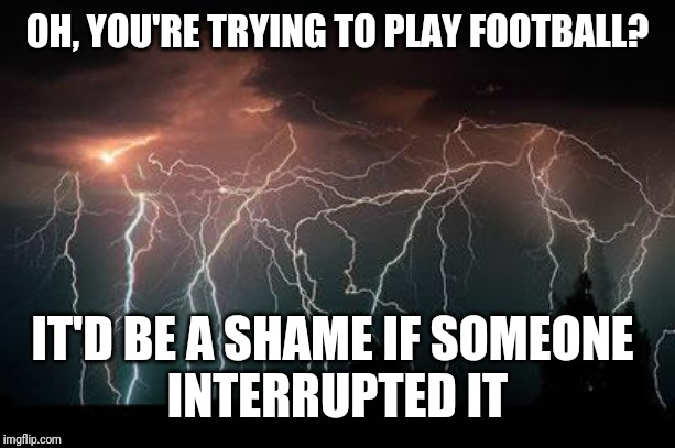 NFL Rain Delays | OH, YOU'RE TRYING TO PLAY FOOTBALL? IT'D BE A SHAME IF SOMEONE   INTERRUPTED IT | image tagged in lightning,nfl,weather,rain delay,carolina panthers,tampa bay buccaneers | made w/ Imgflip meme maker
