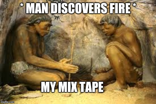 caveman fire | * MAN DISCOVERS FIRE * MY MIX TAPE | image tagged in caveman fire | made w/ Imgflip meme maker