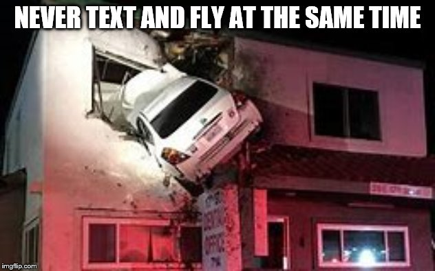 Text And Fly | NEVER TEXT AND FLY AT THE SAME TIME | image tagged in don't text and drive,funny car crash,flying,car | made w/ Imgflip meme maker