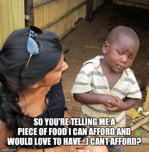 3rd World Sceptical Child | SO YOU'RE TELLING ME A PIECE OF FOOD I CAN AFFORD AND WOULD LOVE TO HAVE...I CANT AFFORD? | image tagged in 3rd world sceptical child | made w/ Imgflip meme maker