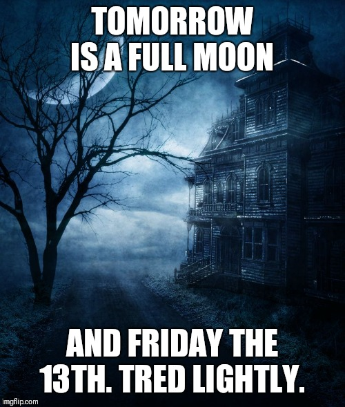 Spooky | TOMORROW IS A FULL MOON AND FRIDAY THE 13TH. TRED LIGHTLY. | image tagged in spooky | made w/ Imgflip meme maker
