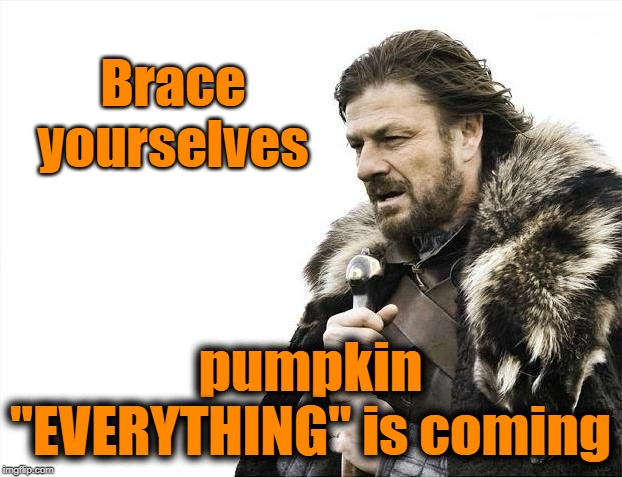 "Brace Yourselves X is Coming | Brace yourselves pumpkin ""EVERYTHING"" is coming 