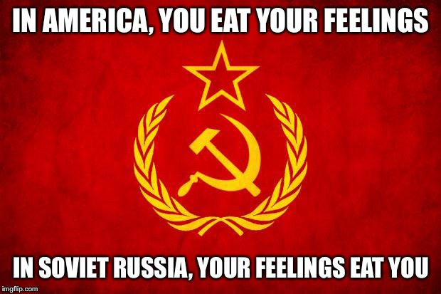 In Soviet Russia | IN AMERICA, YOU EAT YOUR FEELINGS IN SOVIET RUSSIA, YOUR FEELINGS EAT YOU | image tagged in in soviet russia | made w/ Imgflip meme maker
