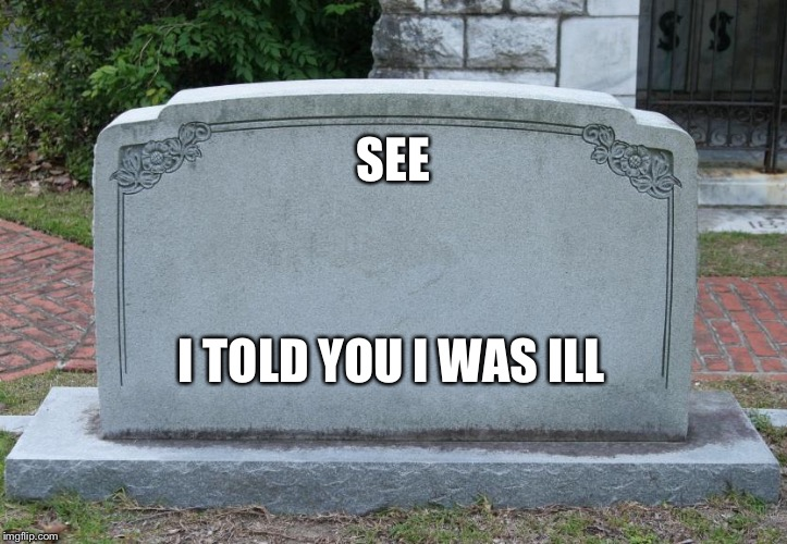 Gravestone | SEE I TOLD YOU I WAS ILL | image tagged in gravestone | made w/ Imgflip meme maker