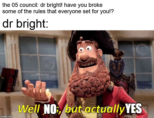 Well Yes, But Actually No Meme | the 05 council: dr bright! have you broke some of the rules that everyone set for you!? dr bright: YES NO | image tagged in memes,well yes but actually no | made w/ Imgflip meme maker