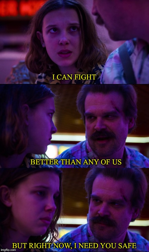 Hopper still wants to protect Eleven | I CAN FIGHT BUT RIGHT NOW, I NEED YOU SAFE BETTER THAN ANY OF US | image tagged in stranger things,11,television,netflix adaptation,fight | made w/ Imgflip meme maker