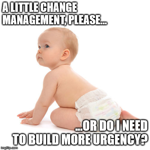 real change management | A LITTLE CHANGE MANAGEMENT, PLEASE... ...OR DO I NEED TO BUILD MORE URGENCY? | image tagged in change,baby | made w/ Imgflip meme maker
